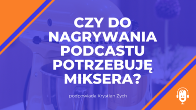 Czy do nagrywania podcastu potrzebuję miksera?