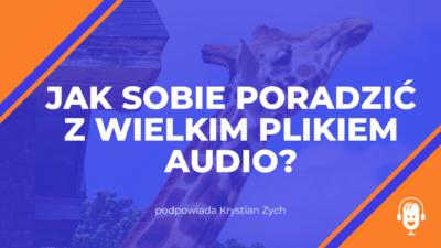 Jak sobie poradzić z wielkim plikiem audio