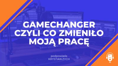 Gamechanger czyli co zmieniło moją pracę edytora podcastów